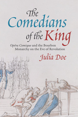 """""""The Comedians of the King: Opéra-Comique and the Bourbon Monarchy on the Eve of Revolution"""" by Julia Doe"""